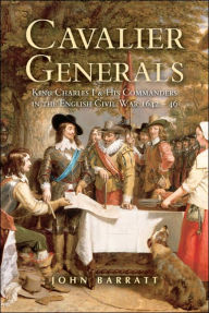Cavalier Generals: King Charles I And His Commanders In The English Civil War - John Barratt