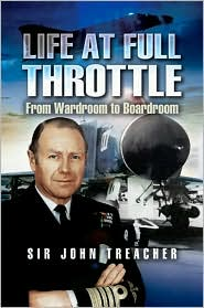 Life at Full Throttle: The Memoirs of Admiral Sir John Treacher - Admiral Treacher, John Treacher