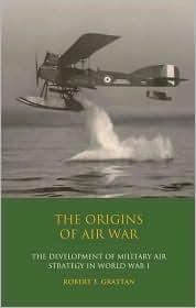 Origins of Air War: Development of Military Air Strategy in World War I