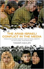 The Arab-Israeli Conflict in the Media: Producing Shared Memory and National Identity in the Global Television Era - Tamar Ashuri