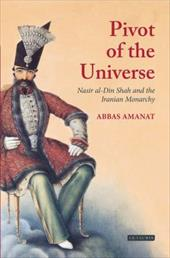 The Pivot of the Universe: Nasir al-Din Shah Qajar and the Iranian Monarchy - Amanat, Abbas