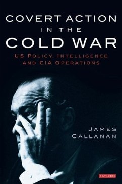 Covert Action in the Cold War: US Policy, Intelligence and CIA Operations - Callanan, James
