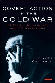 Covert Action in the Cold War: US Policy, Intelligence and CIA Operations - James Callanan