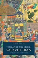 The Practice of Politics in Safavid Iran - Colin Paul Mitchell
