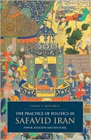 Practice of Politics in Safavid Iran: Power, Religion and Rhetoric - Colin P. Mitchell