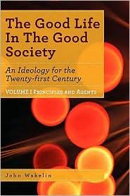 The Good Life In The Good Society - Volume I - John Wakelin