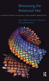 Reweaving the Relational Mat: A Christian Response to Violence Against Women from Oceania - Joan Filemoni-Tofaeono, Lydia Johnson, Lisa Isherwood (Editor)