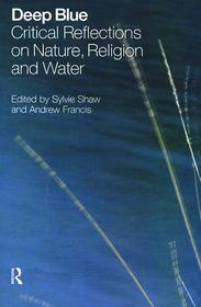 Deep Blue: Critical Reflections on Nature, Religion and Water - Sylvie Shaw, Andrew Francis