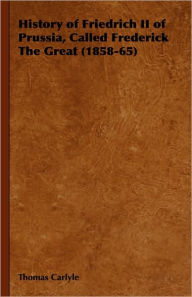 History of Friedrich II of Prussia, Called Frederick The Great (1858-65) - Thomas Carlyle