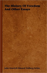 The History Of Freedom And Other Essays - John Emerich Edward Dalberg Acton