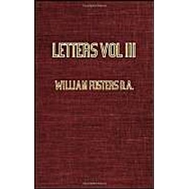 Letters Received by the East India Company From Its Servants in the East; Vol III - 1615 - William Fosters