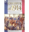 Chasseur of 1914 - Experiences of the Twilight of the French Light Cavalry by a Young Officer During the Early Battles of the Great War in Europe - Marcel DuPont