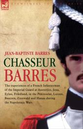 Chasseur Barres - The Experiences of a French Infantryman of the Imperial Guard at Austerlitz, Jena, Eylau, Friedland, in the Peni - Barres, Jean Baptiste