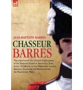 Chasseur Barres - The Experiences of a French Infantryman of the Imperial Guard at Austerlitz, Jena, Eylau, Friedland, in the Peninsular, Lutzen, Baut - Jean Baptiste Barres
