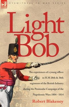 Light Bob - The experiences of a young officer in H.M. 28th and 36th regiments of the British Infantry during the peninsular campaign of the Napoleonic wars 1804 - 1814 - Blakeney, R