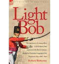 Light Bob - The Experiences of a Young Officer in H.M. 28th and 36th Regiments of the British Infantry During the Peninsular Campaign of the Napoleonic Wars 1804 - 1814 - R Blakeney