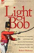 Light Bob - The Experiences of a Young Officer in H.M. 28th and 36th Regiments of the British Infantry During the Peninsular Campaign of the Napoleoni