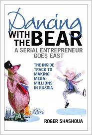 Dancing with the Bear: A Serial Entrepreneur Goes East - Roger Shashoua