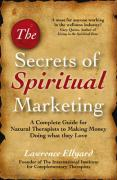 The Secrets of Spiritual Marketing: A Complete Guide for Natural Therapists to Making Money Doing What They Love