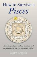 How to Survive a Pisces: Real Life Guidance on How to Get on and Be Friends with the Last Sign of the Zodiac