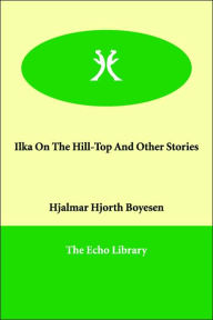 Ilka On The Hill-Top And Other Stories - Hjalmar Hjorth Boyesen