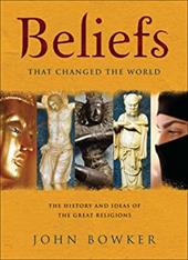 Beliefs That Changed the World: The History and Ideas of the Great Religions - Bowker, John