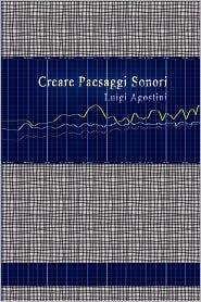 Creare Paesaggi Sonori - Edizione Integrale - Luigi Agostini