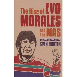 The Rise of Evo Morales and the MAS - Sven Harten