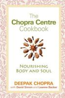 The Chopra Centre Cookbook: Nourishing Body and Soul. Deepak Chopra, David Simon and Leanne Backer