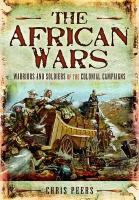 The African Wars: Warriors and Soldiers of the Colonial Campaigns. by Chris Peers