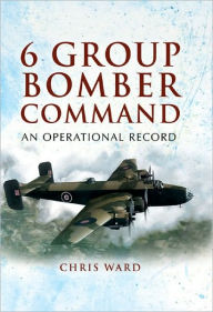 6 Group Bomber Command: An Operational Record - Chris Ward