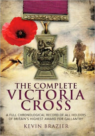 Complete Victoria Cross: A Full Chronological Record of All Holders of Britain's Highest Award for Gallantry - Kevin Brazier