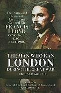 The Man Who Ran London During the Great War: The Diaries and Letters of Lieutenant General Sir Francis Lloyd, GCVO, KCB, DSO, (1853-1926) - Morris Obe, Richard