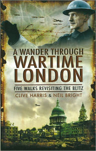 A Wander Through Wartime London: Five Walks Revisiting the Blitz - Clive Harris