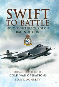 Swift to Battle. Volume 3: 1947-1963, Cold War Operations: No. 72 Fighter Squadron RAF in Action - Tom Docherty