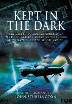 Kept in the Dark: The Denial to Bomber Command of Vital Ultra and Other Intelligence Information During World War II - Stubbington, John