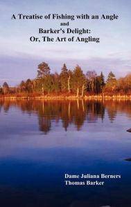 A Treatise of Fishing with an Angle and Barker's Delight: Or, the Art of Angling - Thomas Barker