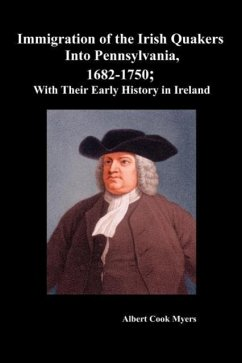Immigration of the Irish Quakers Into Pennsylvania, 1682-1750 With Their Early History in Ireland - Myers, Albert Cook