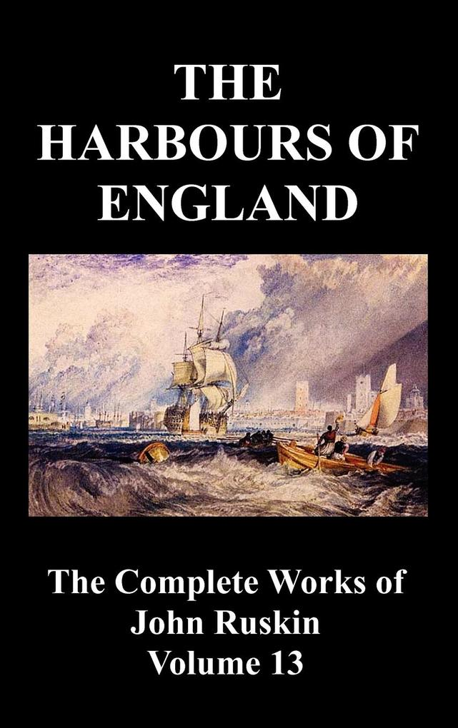 The Harbours of England (the Complete Works of John Ruskin - Volume 13) als Buch von John Ruskin - Benediction Classics