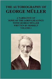 The Autobiography of George Muller a Narrative of Some of the Lord's Dealings with George Muller Written by Himself Vol I - George Mueller