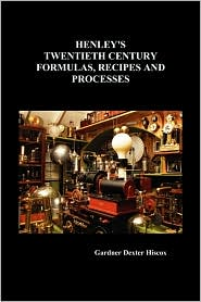 Henley's Twentieth Century Formulas, Recipes and Processes - Gardner Dexter Hiscox