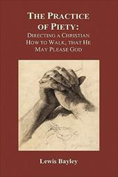 Practice of Piety: Directing a Christian How to Walk, That He May Please God (Hardback) - Bayly, Lewis