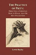 Practice of Piety: Directing a Christian How to Walk, That He May Please God (Paperback)