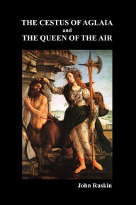 The Cestus of Aglaia and the Queen of the Air with Other Papers and Lectures on Art and Literature 1860-1870 (the Works of John Ruskin Vol. XIX) - John Ruskin