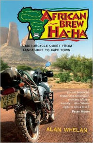 African Brew Ha Ha: A Motorcycle Quest from Lancashire to Cape Town - Alan Whelan