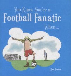 You Know You're a Football Fanatic... - Fraser, Ben