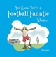 You Know You're a Football Fanatic... - Steven Gauge; Ben Fraser