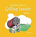 You Know You're a Golfing Fanatic When . . .