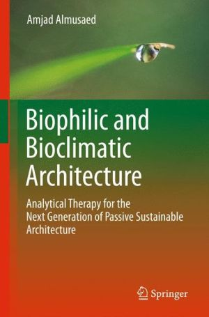 Biophilic and Bioclimatic Architecture: Analytical Therapy for the Next Generation of Passive Sustainable Architecture - Amjad Almusaed