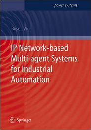 IP Network-based Multi-agent Systems for Industrial Automation: Information Management, Condition Monitoring and Control of Power Systems - David P. Buse, Q.H. Wu
